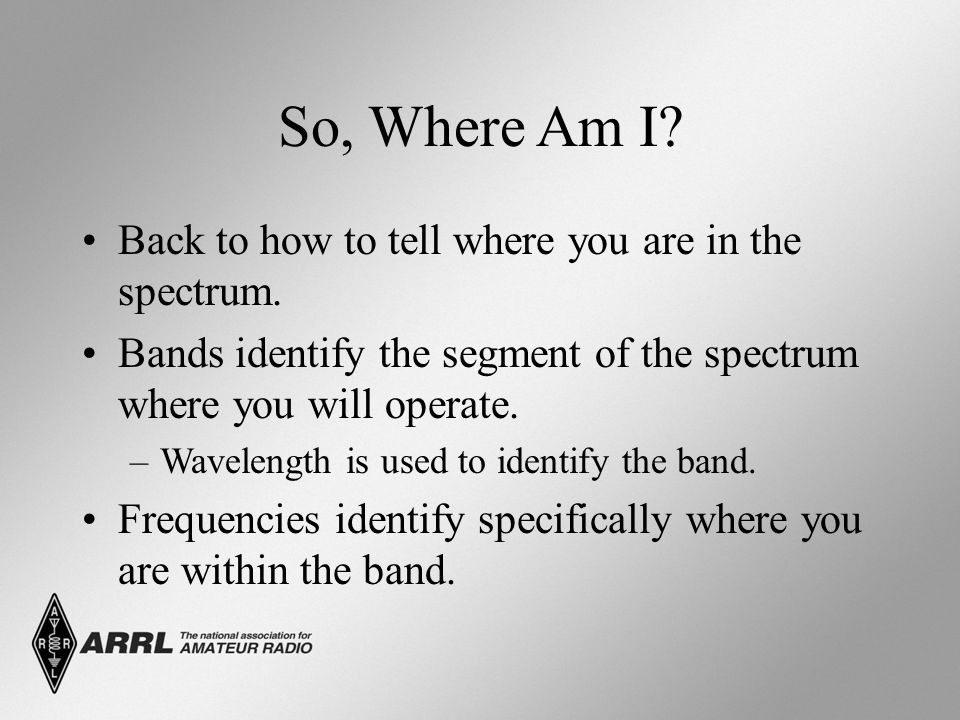 So, Where Am I? Back to how to tell where you are in the spectrum. Bands identify the segment of the spectrum where you will operate. –Wavelength is u