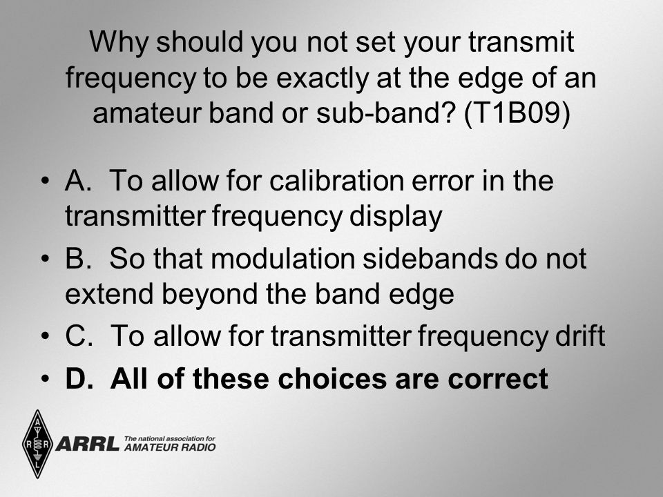Why should you not set your transmit frequency to be exactly at the edge of an amateur band or sub-band? (T1B09) A. To allow for calibration error in