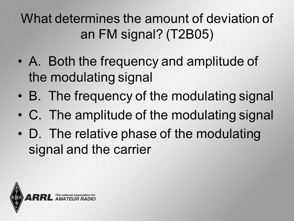 What determines the amount of deviation of an FM signal? (T2B05) A. Both the frequency and amplitude of the modulating signal B. The frequency of the