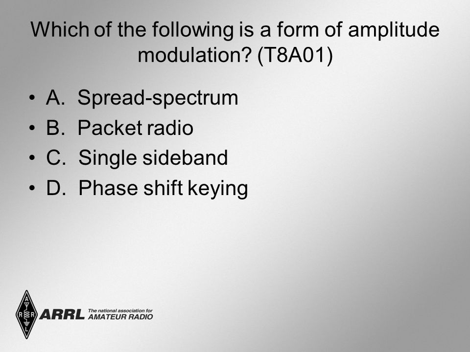 Which of the following is a form of amplitude modulation? (T8A01) A. Spread-spectrum B. Packet radio C. Single sideband D. Phase shift keying