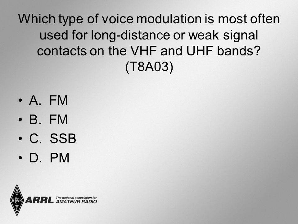 Which type of voice modulation is most often used for long-distance or weak signal contacts on the VHF and UHF bands? (T8A03) A. FM B. FM C. SSB D. PM