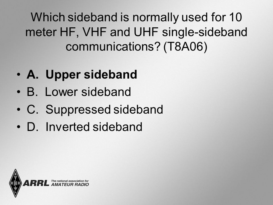 Which sideband is normally used for 10 meter HF, VHF and UHF single-sideband communications? (T8A06) A. Upper sideband B. Lower sideband C. Suppressed