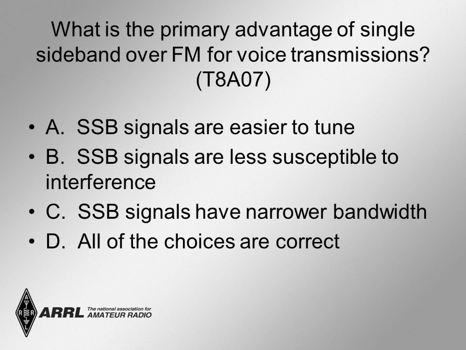 What is the primary advantage of single sideband over FM for voice transmissions? (T8A07) A. SSB signals are easier to tune B. SSB signals are less su