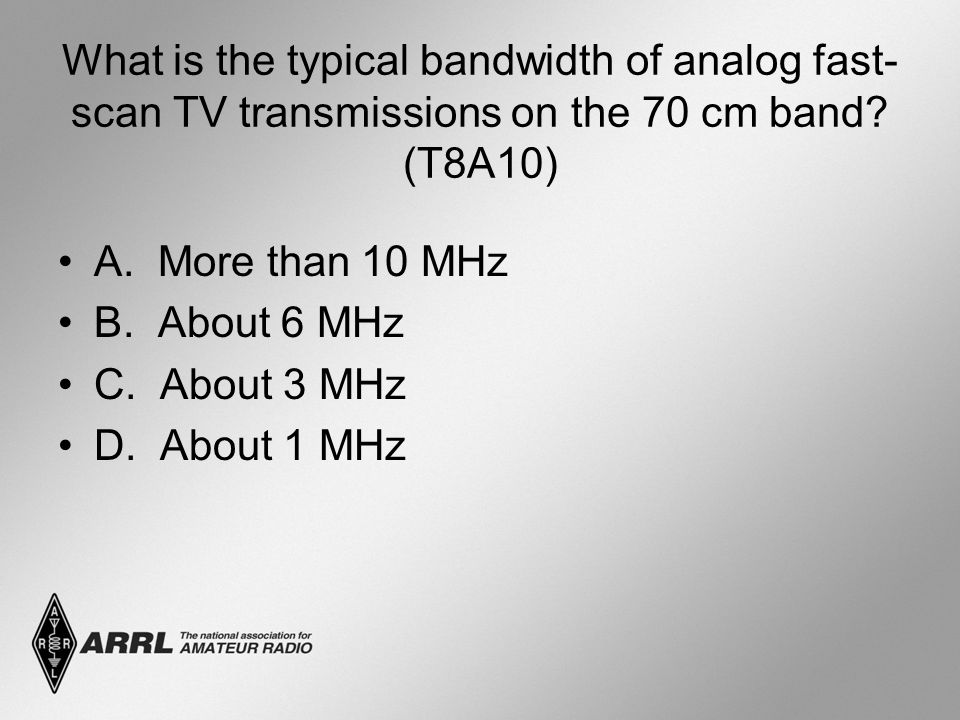 What is the typical bandwidth of analog fast- scan TV transmissions on the 70 cm band? (T8A10) A. More than 10 MHz B. About 6 MHz C. About 3 MHz D. Ab