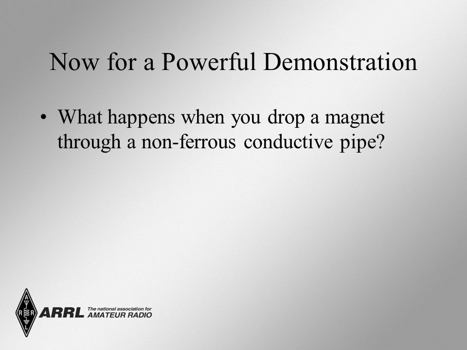 Now for a Powerful Demonstration What happens when you drop a magnet through a non-ferrous conductive pipe?