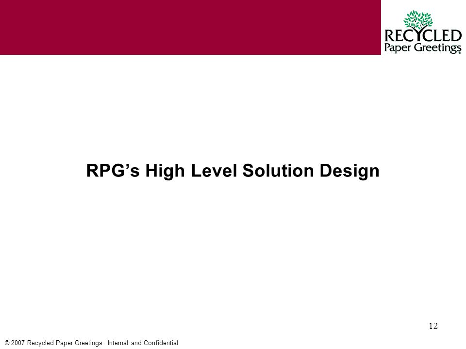 © 2007 Recycled Paper Greetings Internal and Confidential 12 RPG's High Level Solution Design