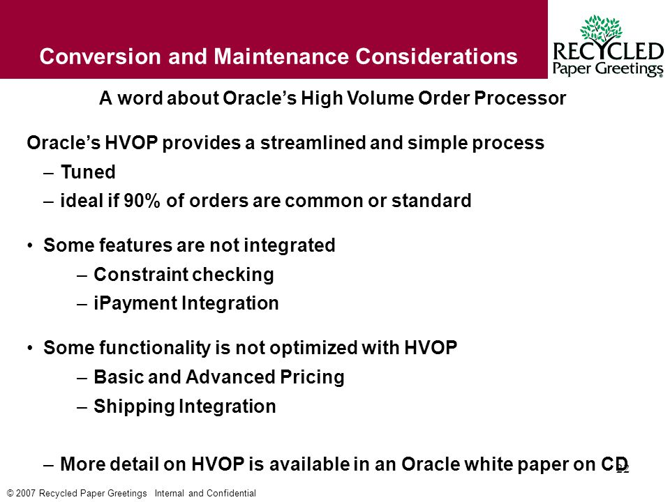 © 2007 Recycled Paper Greetings Internal and Confidential 22 Conversion and Maintenance Considerations A word about Oracle's High Volume Order Processor Oracle's HVOP provides a streamlined and simple process –Tuned –ideal if 90% of orders are common or standard Some features are not integrated –Constraint checking –iPayment Integration Some functionality is not optimized with HVOP –Basic and Advanced Pricing –Shipping Integration –More detail on HVOP is available in an Oracle white paper on CD
