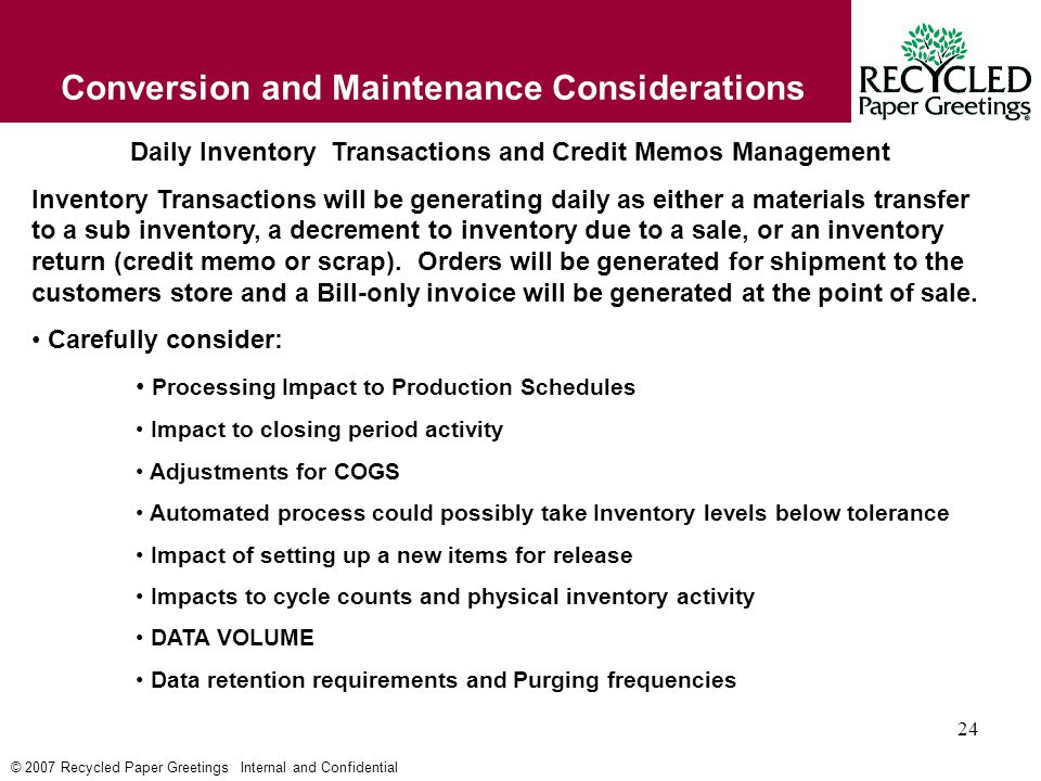 © 2007 Recycled Paper Greetings Internal and Confidential 24 Conversion and Maintenance Considerations Daily Inventory Transactions and Credit Memos Management Inventory Transactions will be generating daily as either a materials transfer to a sub inventory, a decrement to inventory due to a sale, or an inventory return (credit memo or scrap).