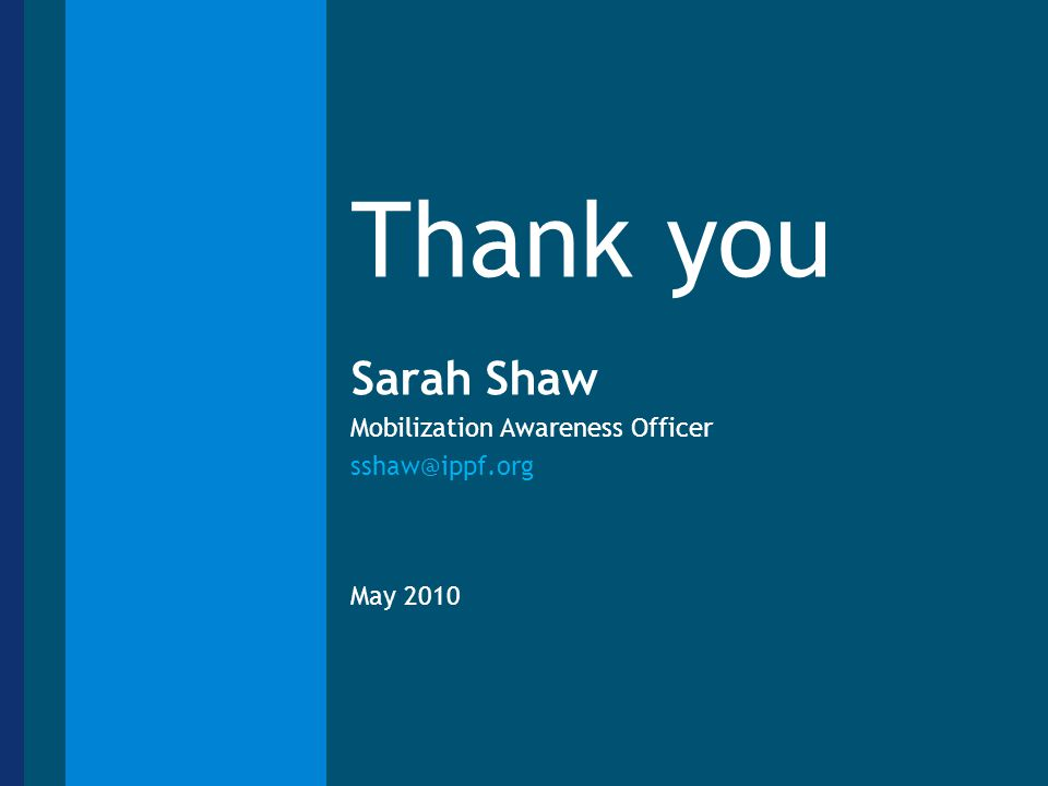 Thank you Sarah Shaw Mobilization Awareness Officer sshaw@ippf.org May 2010