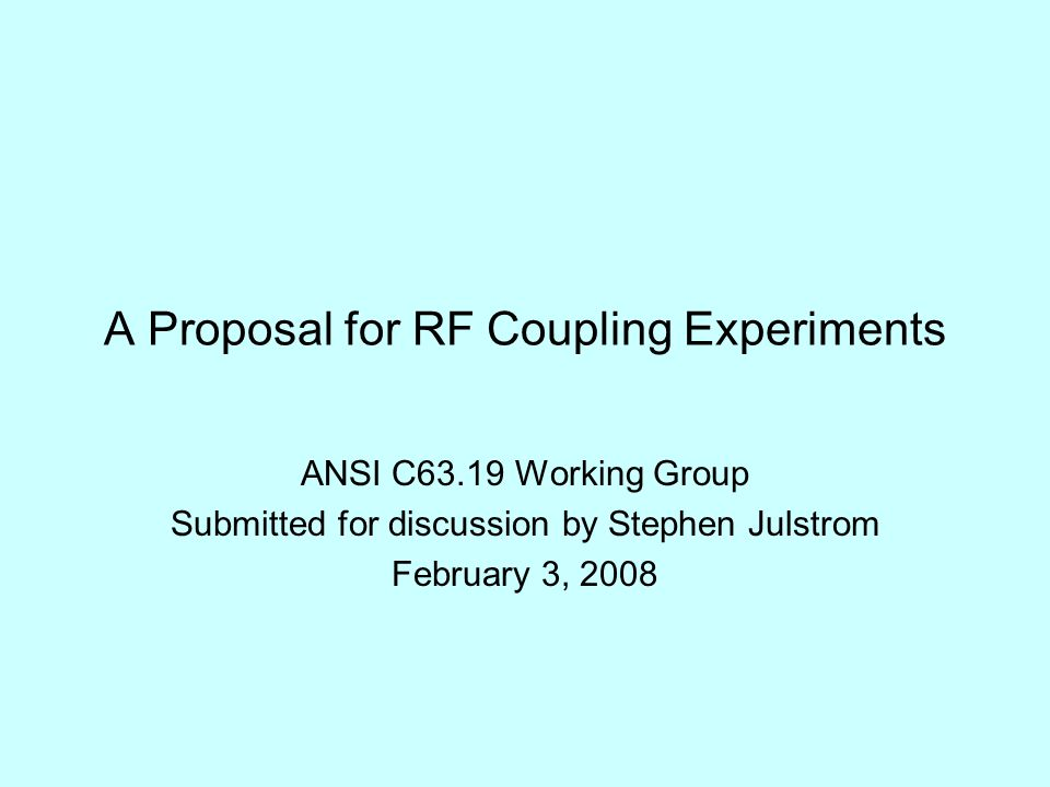 A Proposal for RF Coupling Experiments ANSI C63.19 Working Group Submitted for discussion by Stephen Julstrom February 3, 2008