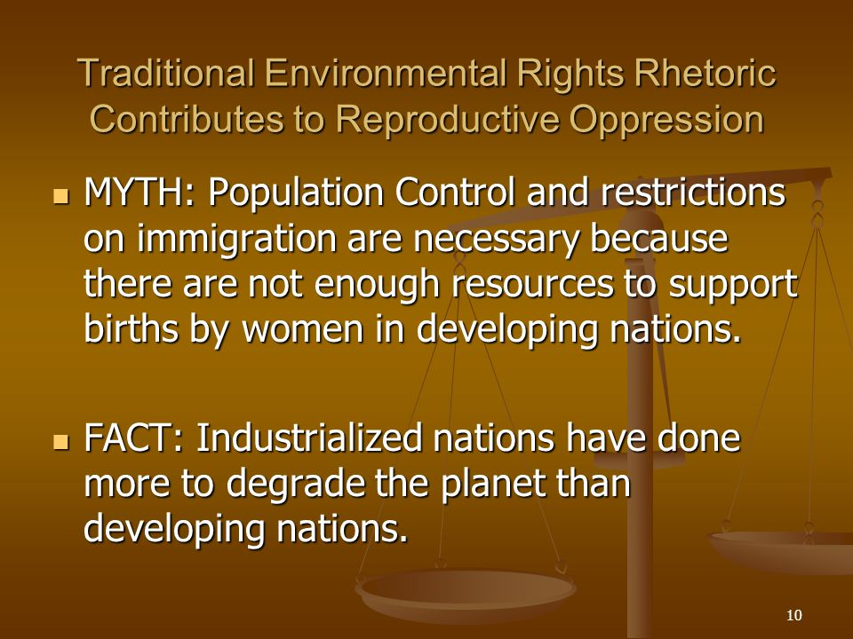 10 Traditional Environmental Rights Rhetoric Contributes to Reproductive Oppression MYTH: Population Control and restrictions on immigration are necessary because there are not enough resources to support births by women in developing nations.
