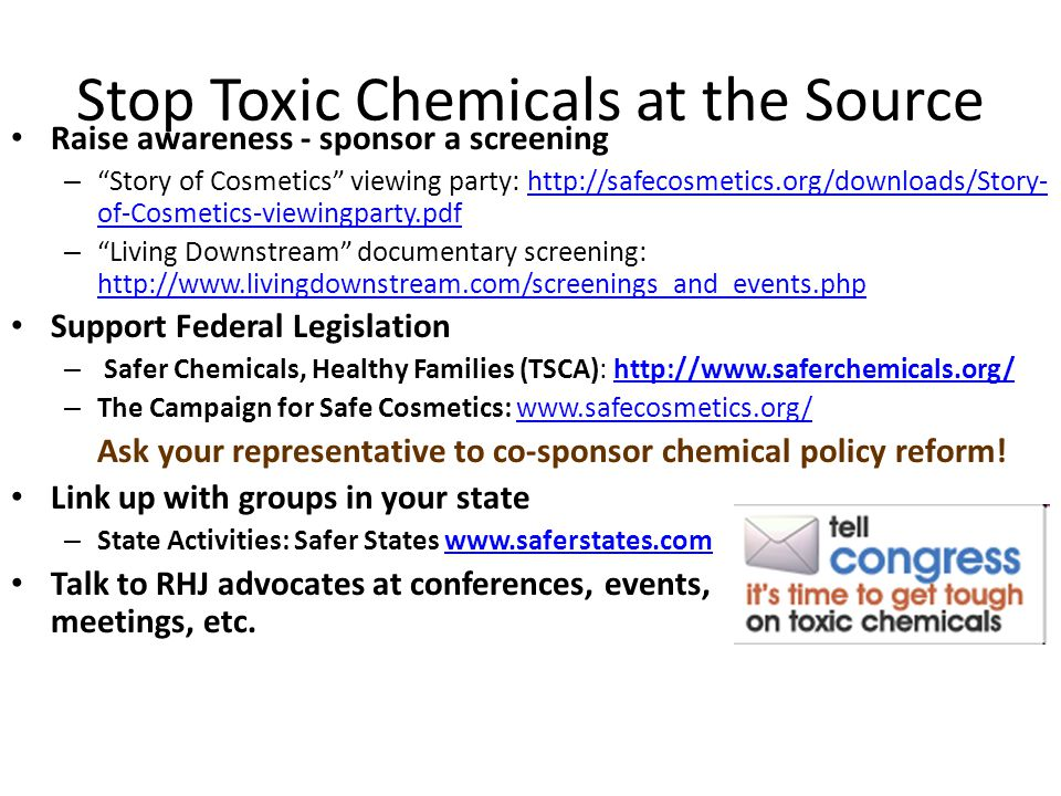 Stop Toxic Chemicals at the Source Raise awareness - sponsor a screening – Story of Cosmetics viewing party: http://safecosmetics.org/downloads/Story- of-Cosmetics-viewingparty.pdfhttp://safecosmetics.org/downloads/Story- of-Cosmetics-viewingparty.pdf – Living Downstream documentary screening: http://www.livingdownstream.com/screenings_and_events.php http://www.livingdownstream.com/screenings_and_events.php Support Federal Legislation – Safer Chemicals, Healthy Families (TSCA): http://www.saferchemicals.org/http://www.saferchemicals.org/ – The Campaign for Safe Cosmetics: www.safecosmetics.org/www.safecosmetics.org/ Ask your representative to co-sponsor chemical policy reform.