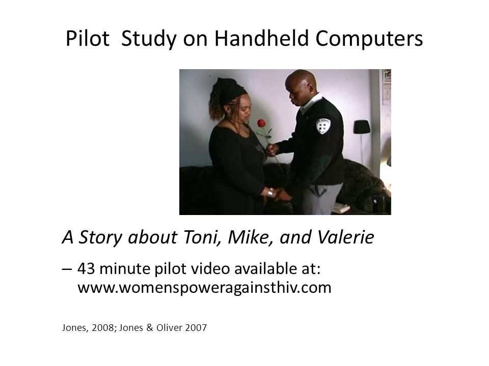 Pilot Study on Handheld Computers A Story about Toni, Mike, and Valerie – 43 minute pilot video available at: www.womenspoweragainsthiv.com Jones, 200