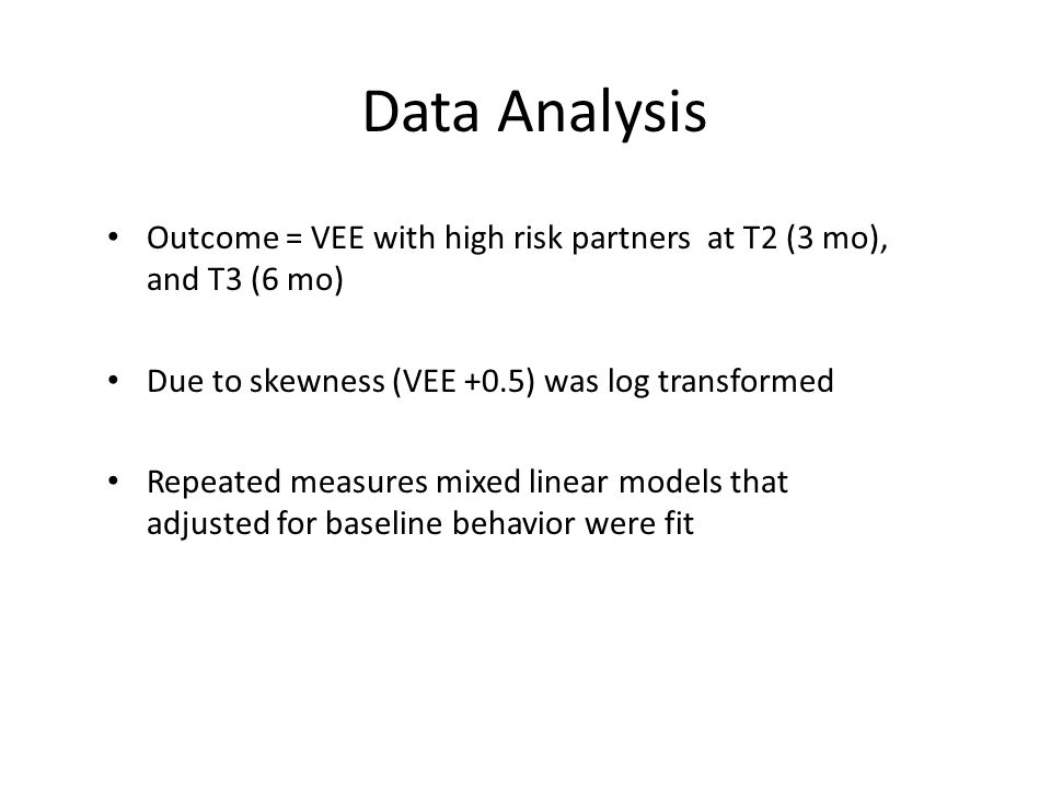 Data Analysis Outcome = VEE with high risk partners at T2 (3 mo), and T3 (6 mo) Due to skewness (VEE +0.5) was log transformed Repeated measures mixed