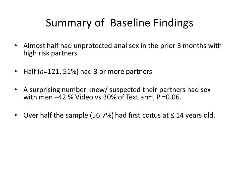 Summary of Baseline Findings Almost half had unprotected anal sex in the prior 3 months with high risk partners. Half (n=121, 51%) had 3 or more partn