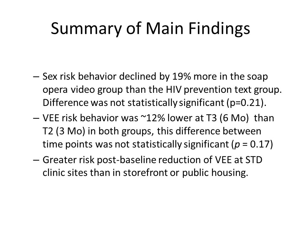 Summary of Main Findings – Sex risk behavior declined by 19% more in the soap opera video group than the HIV prevention text group. Difference was not