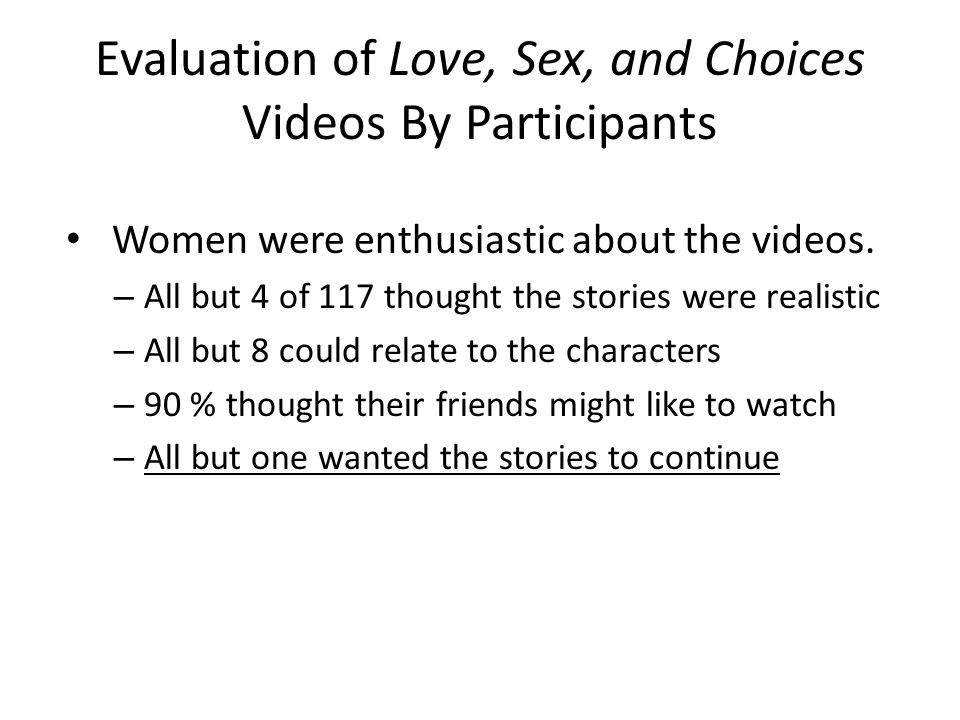 Evaluation of Love, Sex, and Choices Videos By Participants Women were enthusiastic about the videos. – All but 4 of 117 thought the stories were real