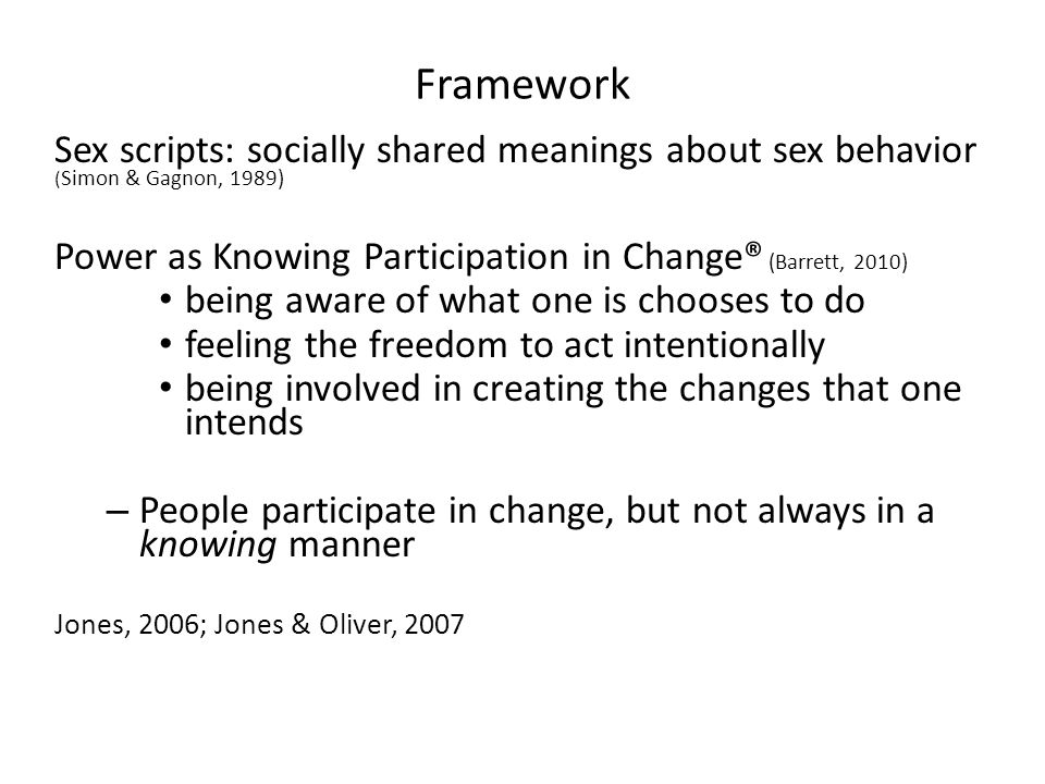 Framework Sex scripts: socially shared meanings about sex behavior ( Simon & Gagnon, 1989) Power as Knowing Participation in Change® (Barrett, 2010) b