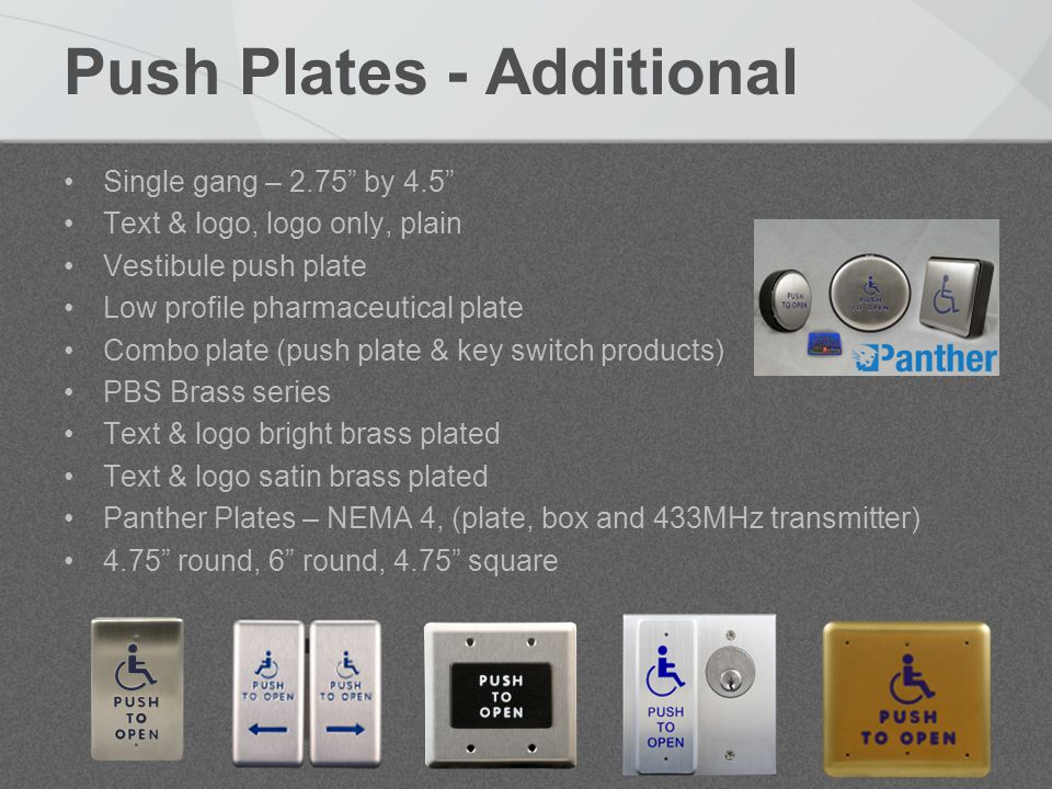 Push Plates - Additional Single gang – 2.75 by 4.5 Text & logo, logo only, plain Vestibule push plate Low profile pharmaceutical plate Combo plate (push plate & key switch products) PBS Brass series Text & logo bright brass plated Text & logo satin brass plated Panther Plates – NEMA 4, (plate, box and 433MHz transmitter) 4.75 round, 6 round, 4.75 square