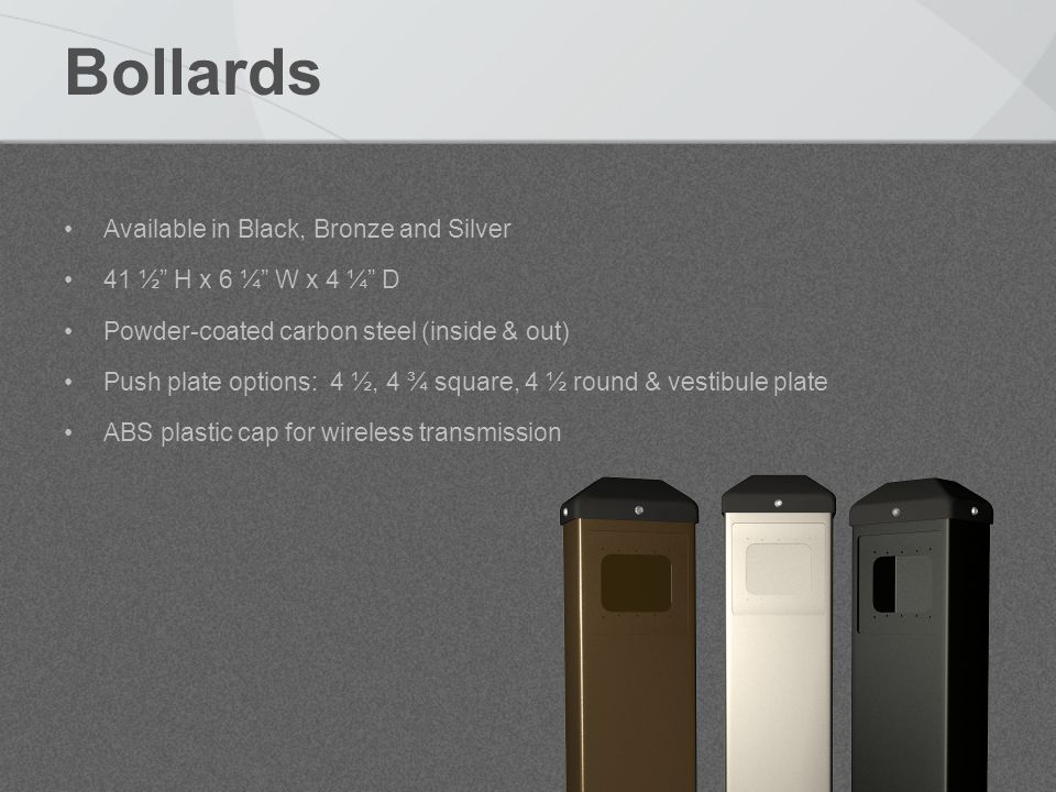 Bollards Available in Black, Bronze and Silver 41 ½ H x 6 ¼ W x 4 ¼ D Powder-coated carbon steel (inside & out) Push plate options: 4 ½, 4 ¾ square, 4 ½ round & vestibule plate ABS plastic cap for wireless transmission