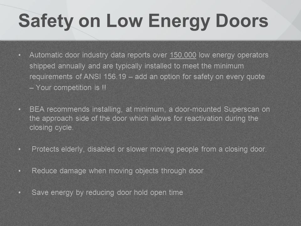 Safety on Low Energy Doors Automatic door industry data reports over 150,000 low energy operators shipped annually and are typically installed to meet the minimum requirements of ANSI 156.19 – add an option for safety on every quote – Your competition is !.