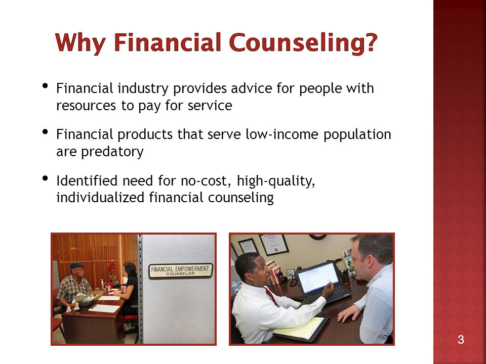 3 Financial industry provides advice for people with resources to pay for service Financial products that serve low-income population are predatory Identified need for no-cost, high-quality, individualized financial counseling