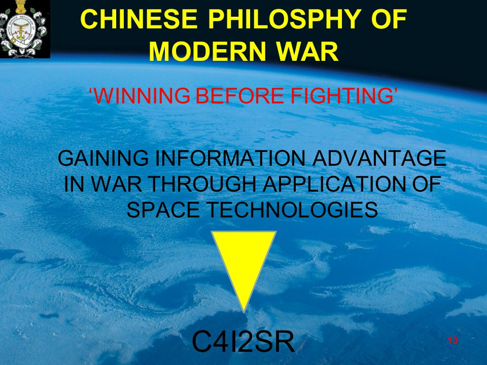 CHINESE PHILOSPHY OF MODERN WAR 'WINNING BEFORE FIGHTING' GAINING INFORMATION ADVANTAGE IN WAR THROUGH APPLICATION OF SPACE TECHNOLOGIES C4I2SR 13