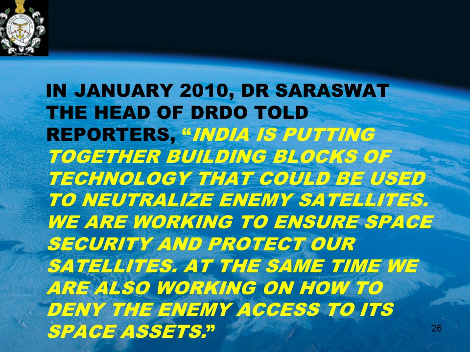 "IN JANUARY 2010, DR SARASWAT THE HEAD OF DRDO TOLD REPORTERS, ""INDIA IS PUTTING TOGETHER BUILDING BLOCKS OF TECHNOLOGY THAT COULD BE USED TO NEUTRALIZ"