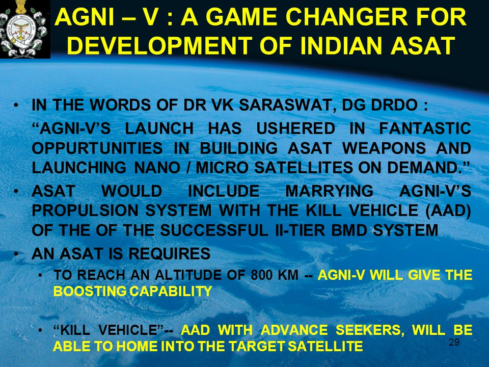 AGNI – V : A GAME CHANGER FOR DEVELOPMENT OF INDIAN ASAT IN THE WORDS OF DR VK SARASWAT, DG DRDO : AGNI-V'S LAUNCH HAS USHERED IN FANTASTIC OPPURTUNITIES IN BUILDING ASAT WEAPONS AND LAUNCHING NANO / MICRO SATELLITES ON DEMAND. ASAT WOULD INCLUDE MARRYING AGNI-V'S PROPULSION SYSTEM WITH THE KILL VEHICLE (AAD) OF THE OF THE SUCCESSFUL II-TIER BMD SYSTEM AN ASAT IS REQUIRES TO REACH AN ALTITUDE OF 800 KM -- AGNI-V WILL GIVE THE BOOSTING CAPABILITY KILL VEHICLE -- AAD WITH ADVANCE SEEKERS, WILL BE ABLE TO HOME INTO THE TARGET SATELLITE 29