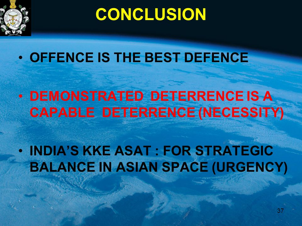 CONCLUSION OFFENCE IS THE BEST DEFENCE DEMONSTRATED DETERRENCE IS A CAPABLE DETERRENCE (NECESSITY) INDIA'S KKE ASAT : FOR STRATEGIC BALANCE IN ASIAN S