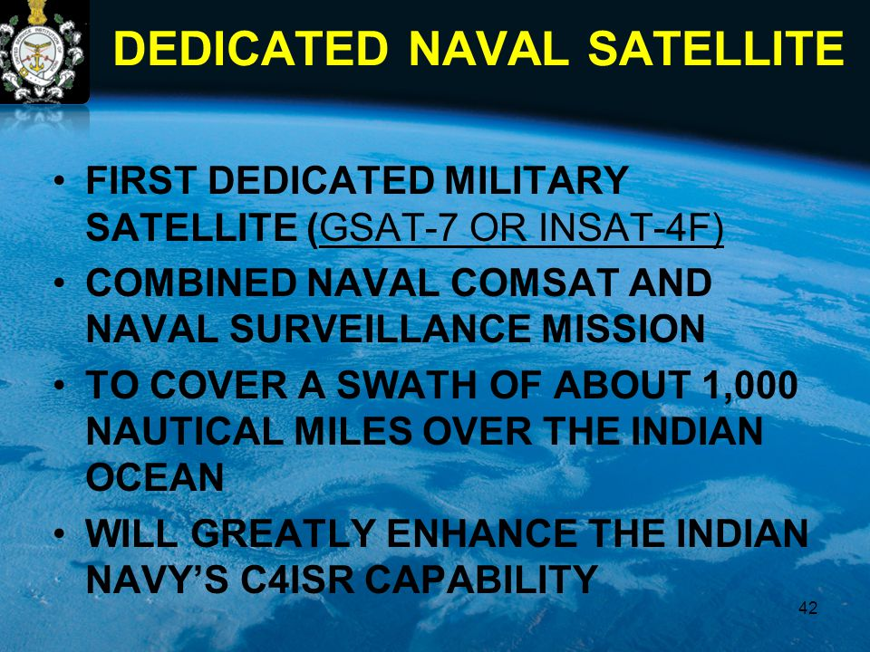 DEDICATED NAVAL SATELLITE FIRST DEDICATED MILITARY SATELLITE (GSAT-7 OR INSAT-4F) COMBINED NAVAL COMSAT AND NAVAL SURVEILLANCE MISSION TO COVER A SWAT