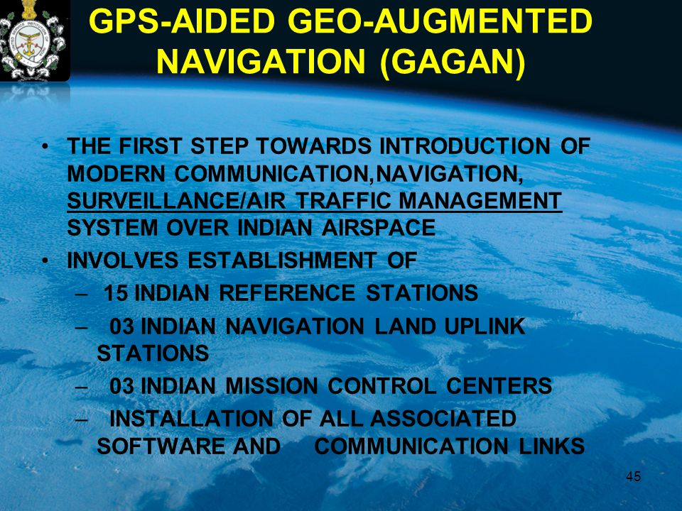 GPS-AIDED GEO-AUGMENTED NAVIGATION (GAGAN) THE FIRST STEP TOWARDS INTRODUCTION OF MODERN COMMUNICATION,NAVIGATION, SURVEILLANCE/AIR TRAFFIC MANAGEMENT