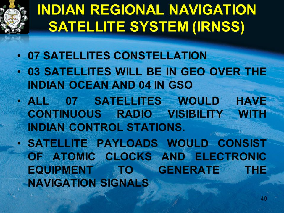 INDIAN REGIONAL NAVIGATION SATELLITE SYSTEM (IRNSS) 07 SATELLITES CONSTELLATION 03 SATELLITES WILL BE IN GEO OVER THE INDIAN OCEAN AND 04 IN GSO ALL 0