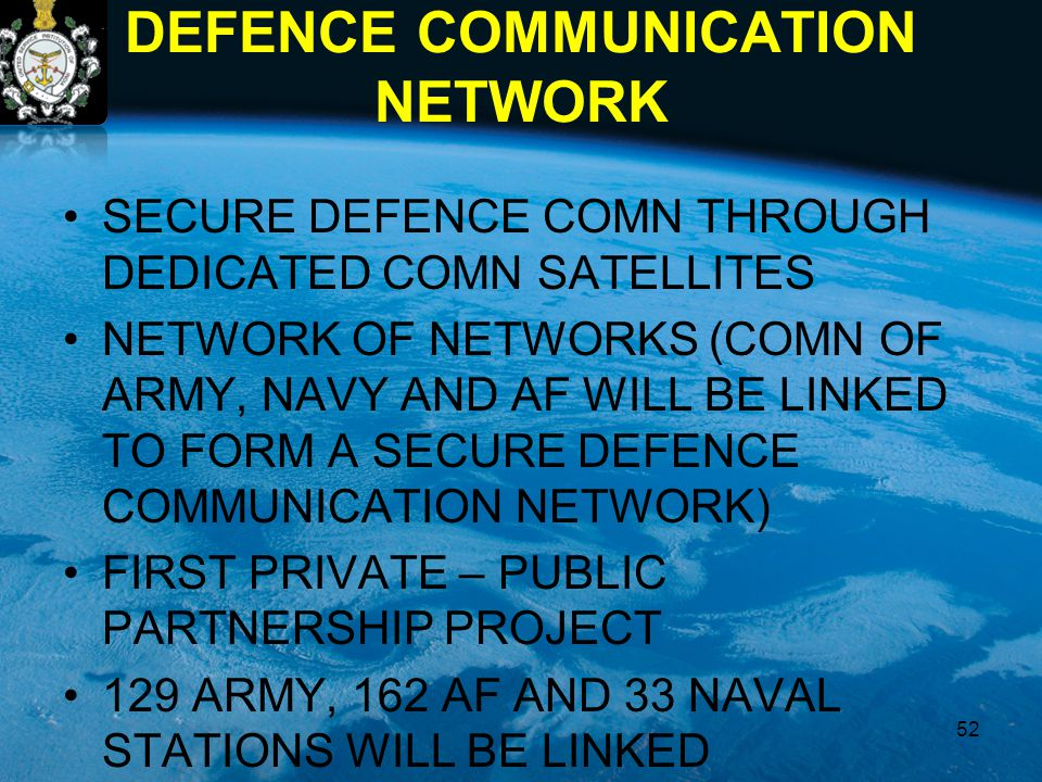 DEFENCE COMMUNICATION NETWORK SECURE DEFENCE COMN THROUGH DEDICATED COMN SATELLITES NETWORK OF NETWORKS (COMN OF ARMY, NAVY AND AF WILL BE LINKED TO F