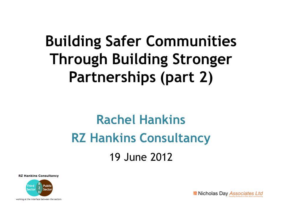 Building Safer Communities Through Building Stronger Partnerships (part 2) Rachel Hankins RZ Hankins Consultancy 19 June 2012
