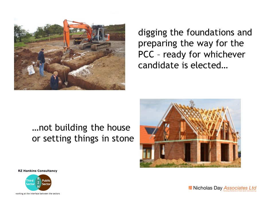 digging the foundations and preparing the way for the PCC – ready for whichever candidate is elected… …not building the house or setting things in sto