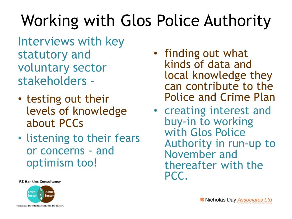 Working with Glos Police Authority Interviews with key statutory and voluntary sector stakeholders – testing out their levels of knowledge about PCCs listening to their fears or concerns - and optimism too.