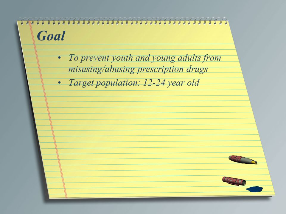 Goal To prevent youth and young adults from misusing/abusing prescription drugs Target population: 12-24 year old