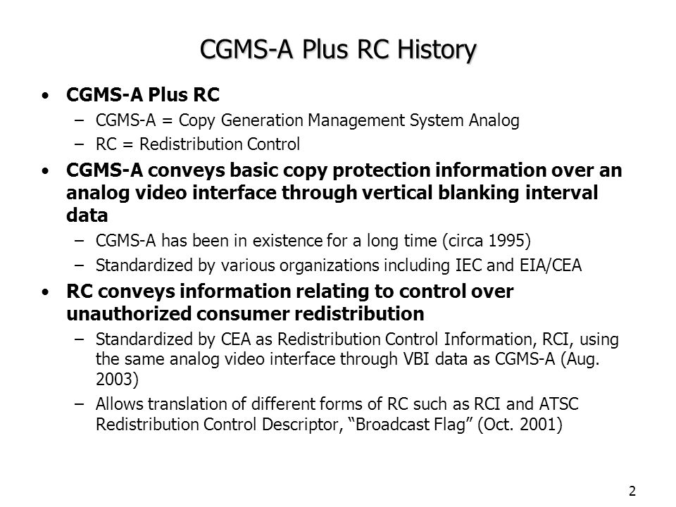 2 CGMS-A Plus RC History CGMS-A Plus RC –CGMS-A = Copy Generation Management System Analog –RC = Redistribution Control CGMS-A conveys basic copy prot