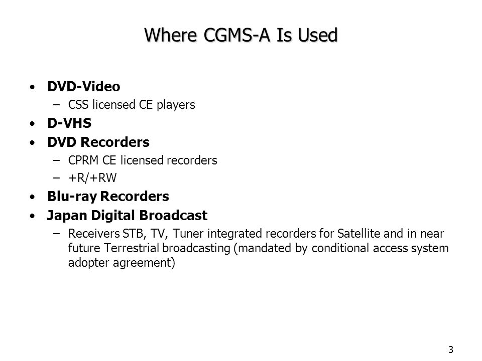 3 Where CGMS-A Is Used DVD-Video –CSS licensed CE players D-VHS DVD Recorders –CPRM CE licensed recorders –+R/+RW Blu-ray Recorders Japan Digital Broadcast –Receivers STB, TV, Tuner integrated recorders for Satellite and in near future Terrestrial broadcasting (mandated by conditional access system adopter agreement)
