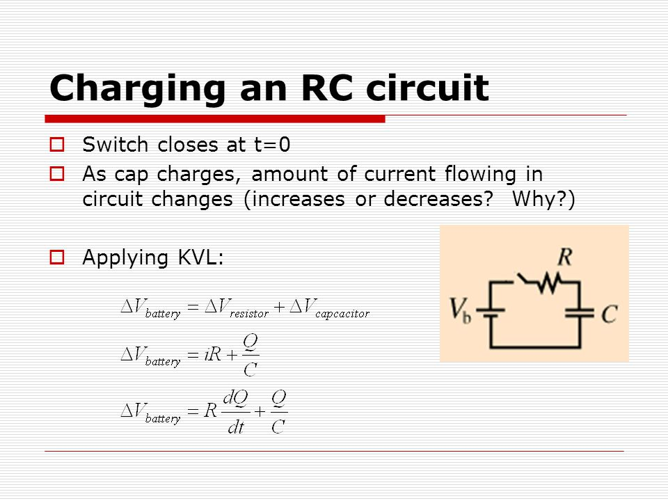 Charging an RC circuit  Switch closes at t=0  As cap charges, amount of current flowing in circuit changes (increases or decreases.