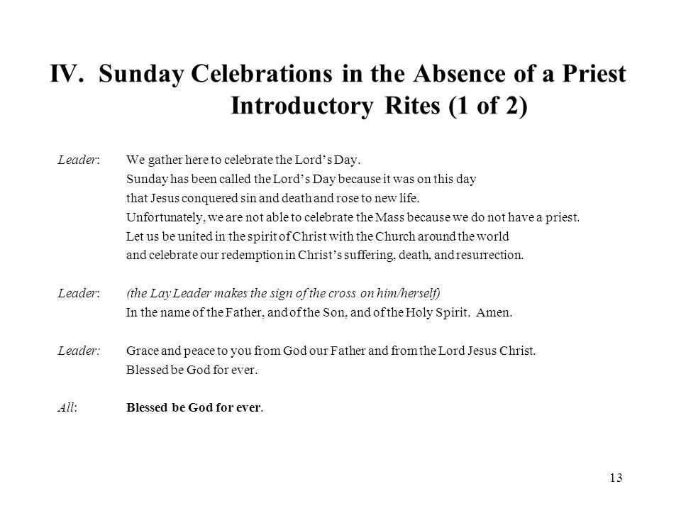 IV. Sunday Celebrations in the Absence of a Priest Introductory Rites (1 of 2) Leader: We gather here to celebrate the Lord's Day. Sunday has been cal