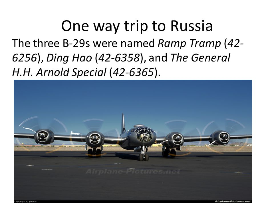 One way trip to Russia The three B-29s were named Ramp Tramp (42- 6256), Ding Hao (42-6358), and The General H.H.