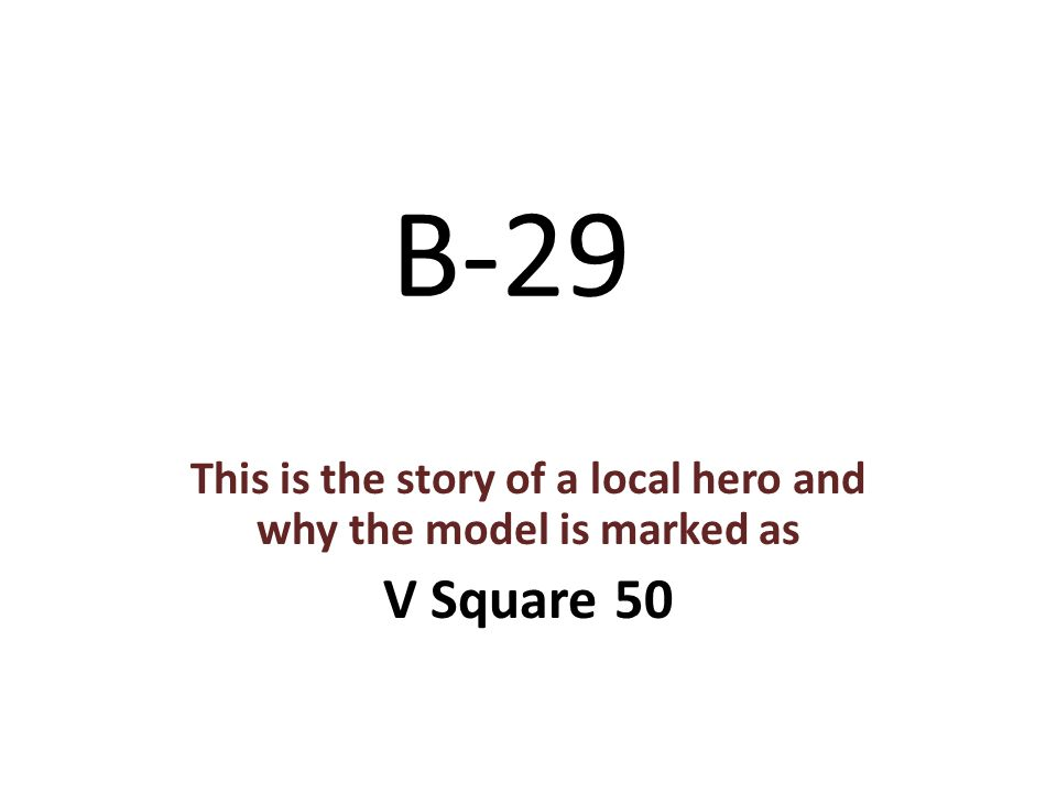 B-29 This is the story of a local hero and why the model is marked as V Square 50