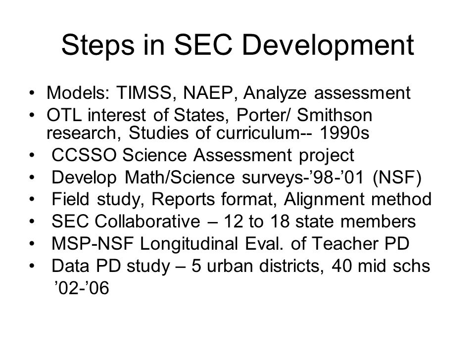 Steps in SEC Development Models: TIMSS, NAEP, Analyze assessment OTL interest of States, Porter/ Smithson research, Studies of curriculum s CCSSO Science Assessment project Develop Math/Science surveys-'98-'01 (NSF) Field study, Reports format, Alignment method SEC Collaborative – 12 to 18 state members MSP-NSF Longitudinal Eval.