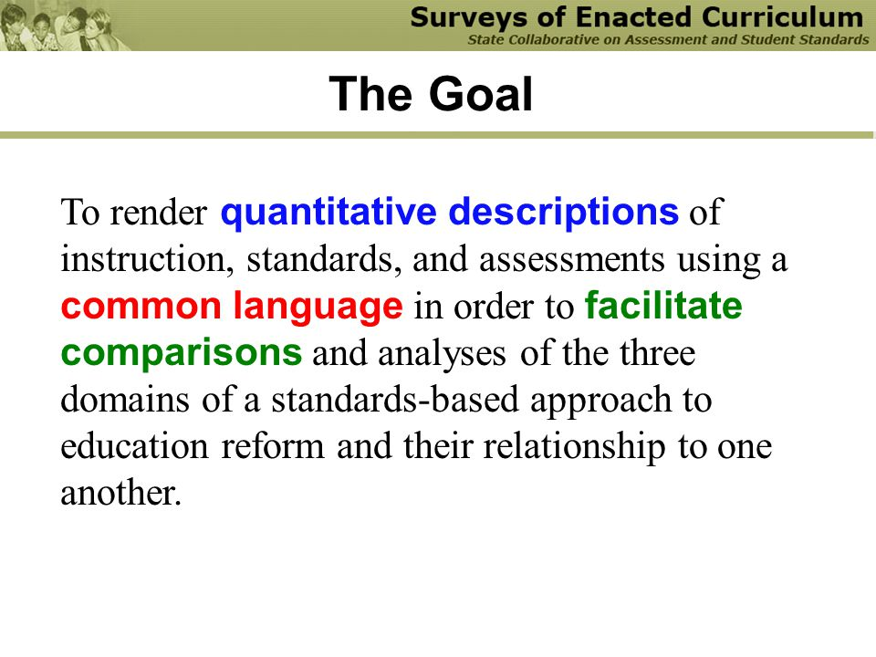The Goal To render quantitative descriptions of instruction, standards, and assessments using a common language in order to facilitate comparisons and analyses of the three domains of a standards-based approach to education reform and their relationship to one another.