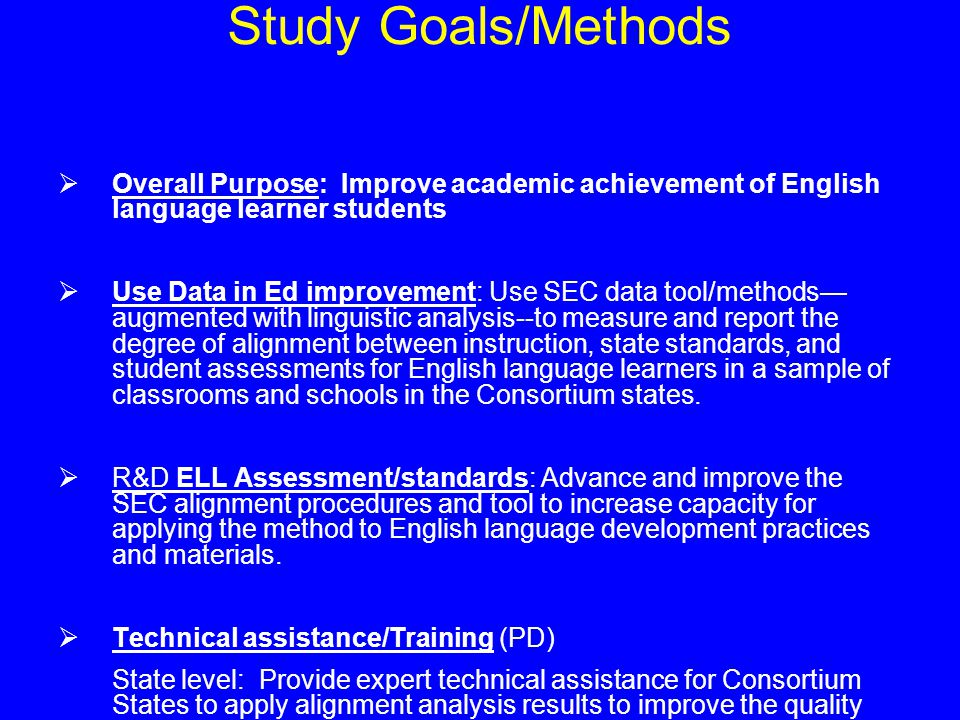 Study Goals/Methods  Overall Purpose: Improve academic achievement of English language learner students  Use Data in Ed improvement: Use SEC data tool/methods— augmented with linguistic analysis--to measure and report the degree of alignment between instruction, state standards, and student assessments for English language learners in a sample of classrooms and schools in the Consortium states.