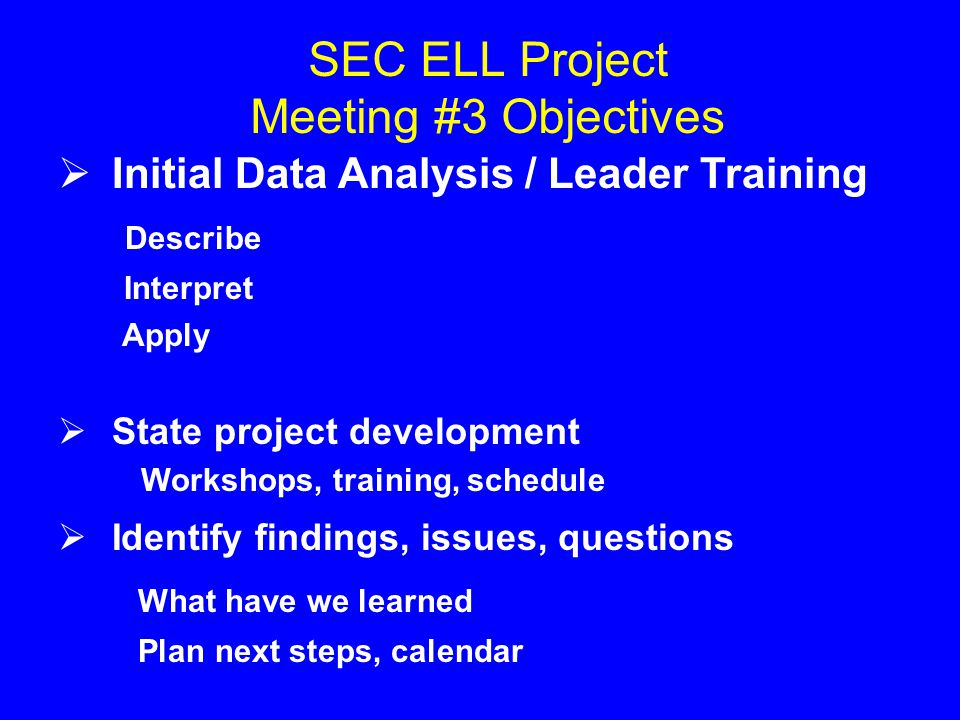 SEC ELL Project Meeting #3 Objectives  Initial Data Analysis / Leader Training Describe Interpret Apply  State project development Workshops, training, schedule  Identify findings, issues, questions What have we learned Plan next steps, calendar