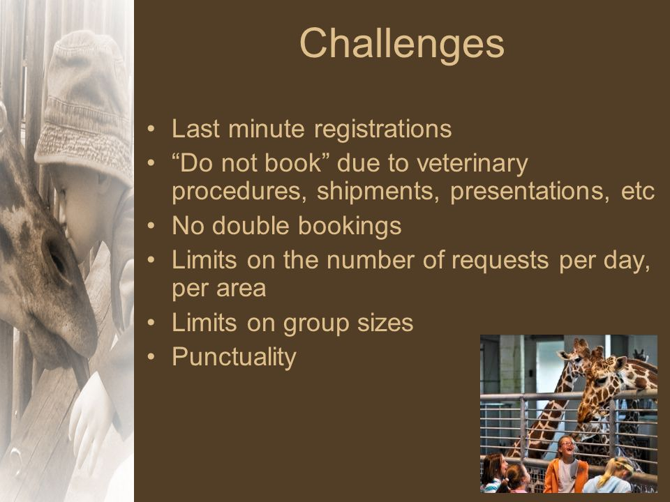 Challenges Last minute registrations Do not book due to veterinary procedures, shipments, presentations, etc No double bookings Limits on the number of requests per day, per area Limits on group sizes Punctuality