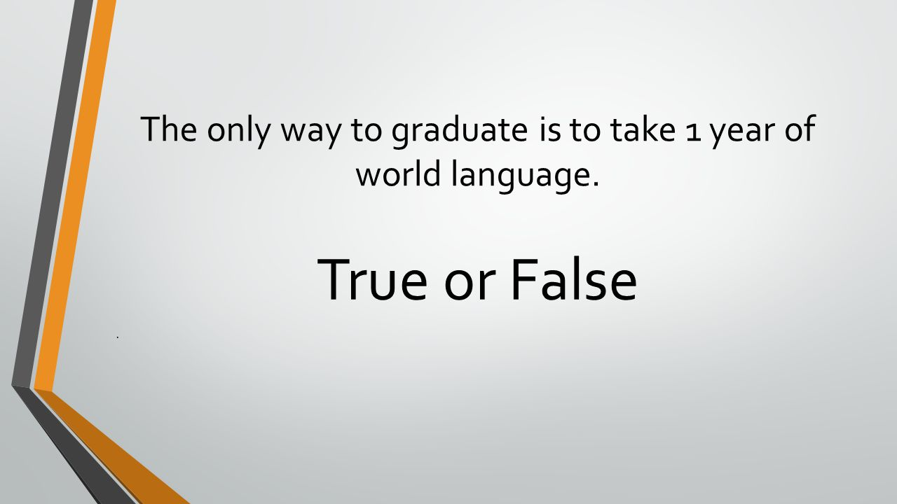 The only way to graduate is to take 1 year of world language. True or False.